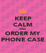 KEEP CALM AND ORDER MY PHONE CASE - Personalised Poster A4 size