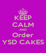 KEEP CALM AND Order YSD CAKES - Personalised Poster A4 size