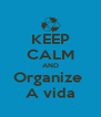 KEEP CALM AND Organize  A vida - Personalised Poster A4 size