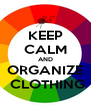 KEEP CALM AND ORGANIZE  CLOTHING - Personalised Poster A4 size