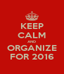 KEEP CALM AND ORGANIZE FOR 2016 - Personalised Poster A4 size