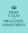 KEEP CALM AND ORGANIZE  SOMETHING - Personalised Poster A4 size