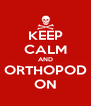 KEEP CALM AND ORTHOPOD ON - Personalised Poster A4 size