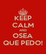KEEP CALM AND OSEA QUE PEDO! - Personalised Poster A4 size