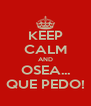 KEEP CALM AND OSEA... QUE PEDO! - Personalised Poster A4 size
