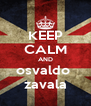 KEEP CALM AND osvaldo  zavala - Personalised Poster A4 size