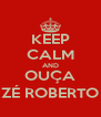 KEEP CALM AND OUÇA ZÉ ROBERTO - Personalised Poster A4 size