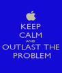 KEEP CALM AND OUTLAST THE  PROBLEM - Personalised Poster A4 size