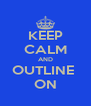 KEEP CALM AND OUTLINE  ON - Personalised Poster A4 size
