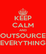 KEEP CALM AND OUTSOURCE EVERYTHING - Personalised Poster A4 size