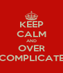 KEEP CALM AND OVER COMPLICATE - Personalised Poster A4 size