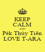 KEEP CALM AND Pék Thủy Tiên LOVE T-ARA - Personalised Poster A4 size