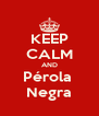 KEEP CALM AND Pérola  Negra - Personalised Poster A4 size