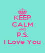 KEEP CALM AND P.S. I Love You - Personalised Poster A4 size