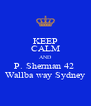 KEEP CALM AND P. Sherman 42  Wallba way Sydney - Personalised Poster A4 size