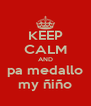 KEEP CALM AND pa medallo my ñiño - Personalised Poster A4 size