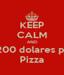 KEEP CALM AND Paga 200 dolares por una Pizza - Personalised Poster A4 size