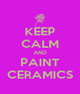 KEEP CALM AND PAINT CERAMICS - Personalised Poster A4 size