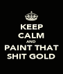 KEEP CALM AND PAINT THAT SHIT GOLD - Personalised Poster A4 size
