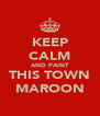 KEEP CALM AND PAINT THIS TOWN MAROON - Personalised Poster A4 size