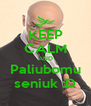 KEEP CALM AND Paliubomu seniuk :D - Personalised Poster A4 size