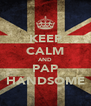 KEEP CALM AND PAP HANDSOME - Personalised Poster A4 size