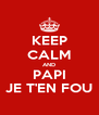 KEEP CALM AND PAPI JE T'EN FOU - Personalised Poster A4 size