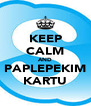 KEEP CALM AND PAPLEPEKIM KARTU - Personalised Poster A4 size