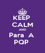 KEEP  CALM AND Para  A  PQP  - Personalised Poster A4 size