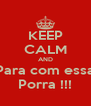 KEEP CALM AND Para com essa Porra !!! - Personalised Poster A4 size