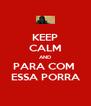 KEEP CALM AND PARA COM  ESSA PORRA - Personalised Poster A4 size