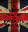 KEEP CALM AND PARA DE DRAMA  - Personalised Poster A4 size