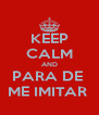 KEEP CALM AND PARA DE  ME IMITAR  - Personalised Poster A4 size