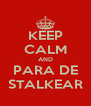 KEEP CALM AND PARA DE STALKEAR - Personalised Poster A4 size