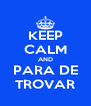 KEEP CALM AND PARA DE TROVAR - Personalised Poster A4 size