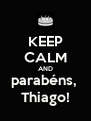 KEEP CALM AND parabéns,  Thiago! - Personalised Poster A4 size
