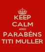 KEEP CALM AND PARABÉNS TITI MULLER - Personalised Poster A4 size