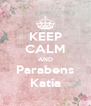 KEEP CALM AND Parabens Katia - Personalised Poster A4 size