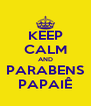KEEP CALM AND PARABENS PAPAIÊ - Personalised Poster A4 size