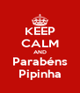 KEEP CALM AND Parabéns Pipinha - Personalised Poster A4 size