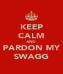 KEEP CALM AND PARDON MY SWAGG - Personalised Poster A4 size
