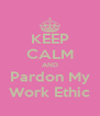 KEEP CALM AND Pardon My Work Ethic - Personalised Poster A4 size