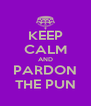 KEEP CALM AND PARDON THE PUN - Personalised Poster A4 size