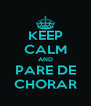 KEEP CALM AND PARE DE CHORAR - Personalised Poster A4 size