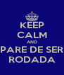 KEEP CALM AND PARE DE SER RODADA - Personalised Poster A4 size