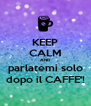 KEEP CALM AND parlatemi solo dopo il CAFFE'! - Personalised Poster A4 size