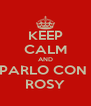 KEEP CALM AND PARLO CON  ROSY - Personalised Poster A4 size