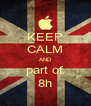 KEEP CALM AND part of 8h - Personalised Poster A4 size