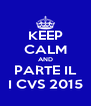 KEEP CALM AND PARTE IL I CVS 2015 - Personalised Poster A4 size