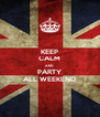 KEEP CALM AND PARTY ALL WEEKEND - Personalised Poster A4 size